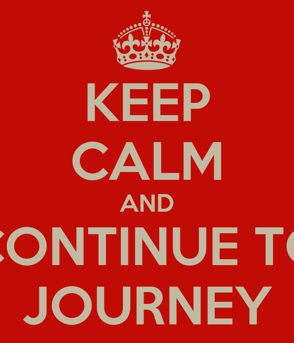 KEEP CALM AND CONTINUE TO JOURNEY