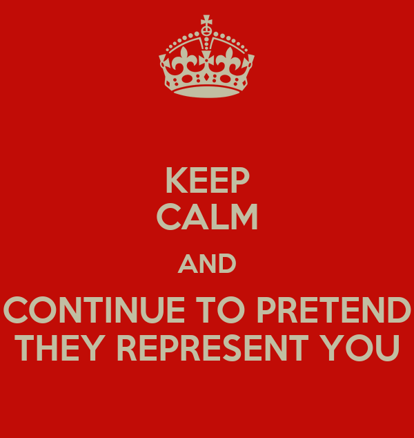 KEEP CALM AND CONTINUE TO PRETEND THEY REPRESENT YOU