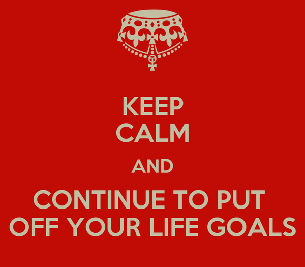 KEEP CALM AND CONTINUE TO PUT  OFF YOUR LIFE GOALS