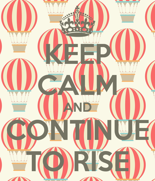 KEEP CALM AND CONTINUE TO RISE