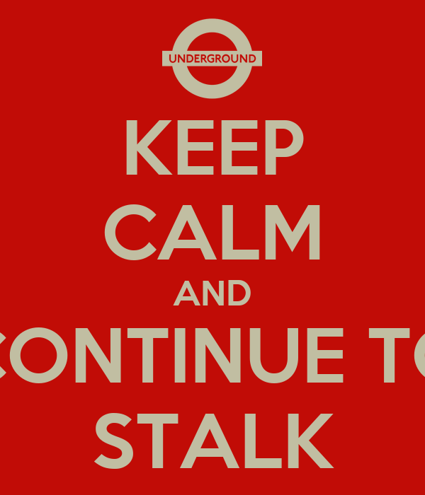 KEEP CALM AND CONTINUE TO STALK