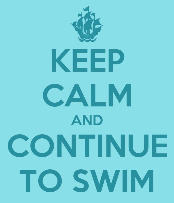 KEEP CALM AND CONTINUE TO SWIM