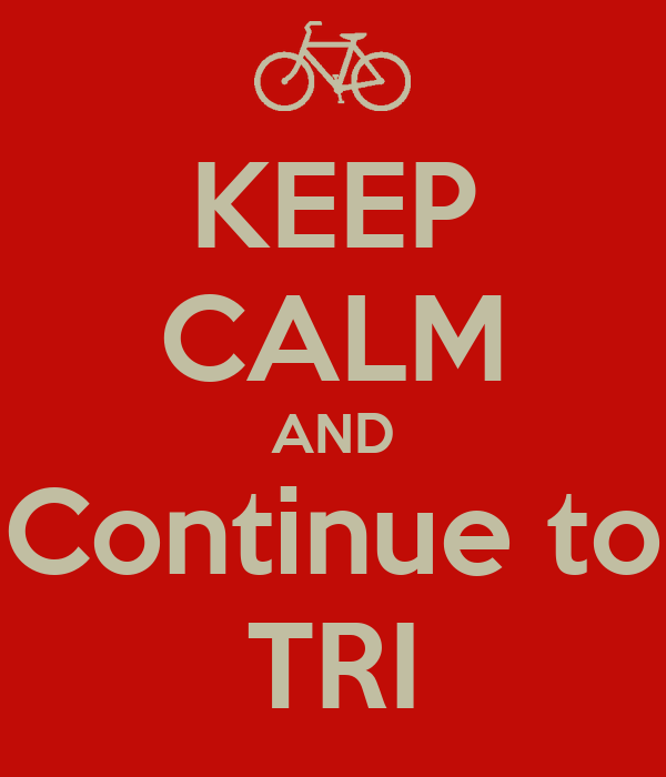 KEEP CALM AND Continue to TRI