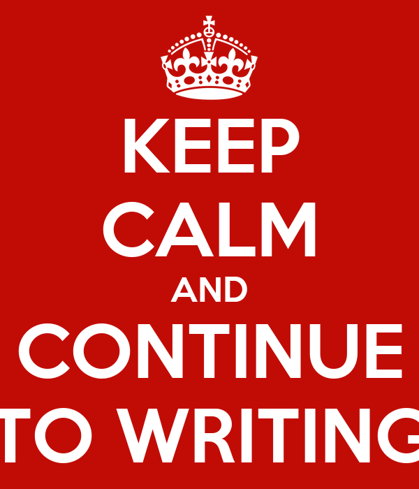 KEEP CALM AND CONTINUE TO WRITING