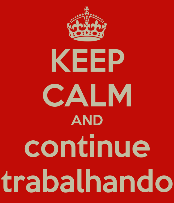 KEEP CALM AND continue trabalhando