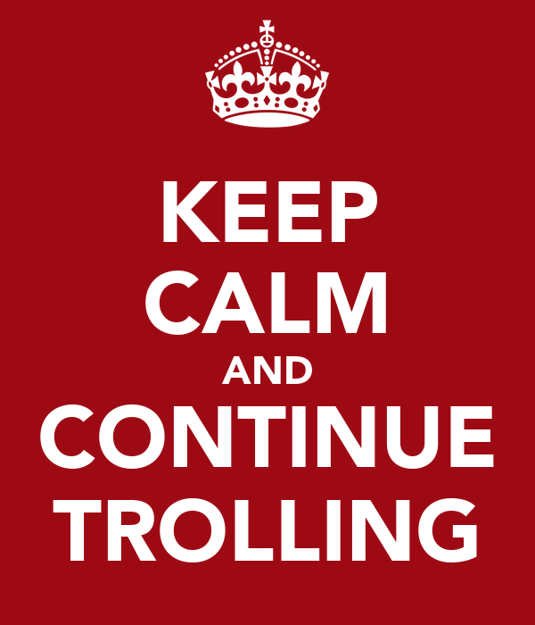 KEEP CALM AND CONTINUE TROLLING