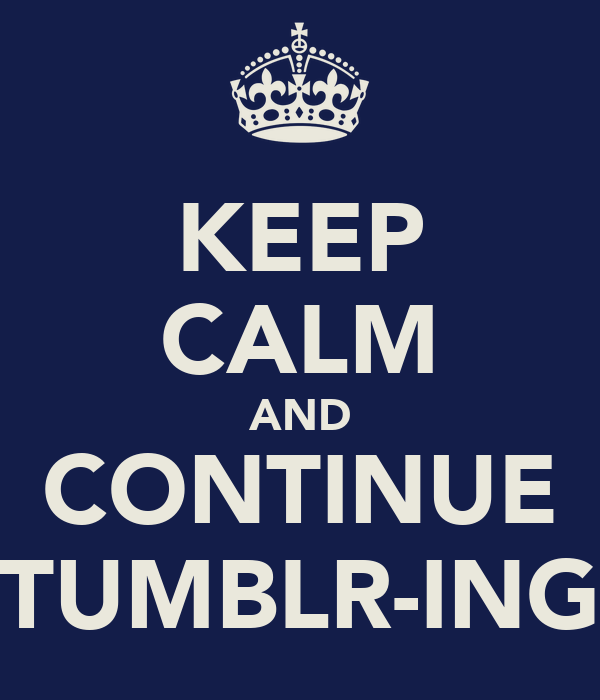 KEEP CALM AND CONTINUE TUMBLR-ING
