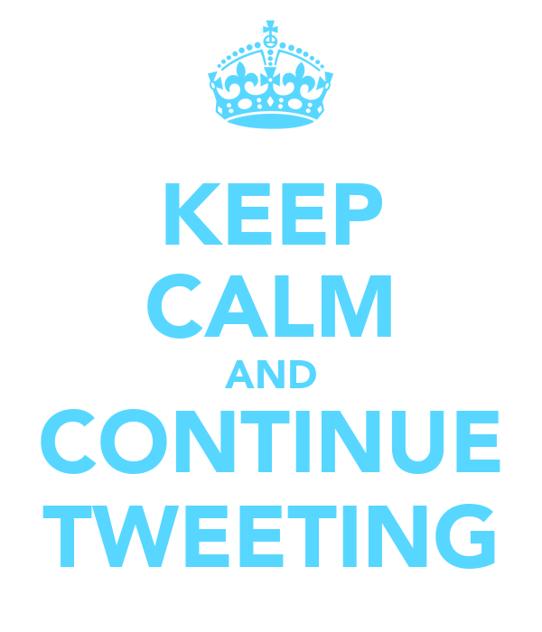 KEEP CALM AND CONTINUE TWEETING