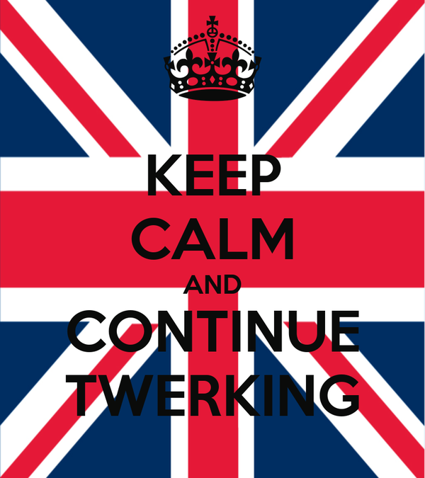 KEEP CALM AND CONTINUE TWERKING