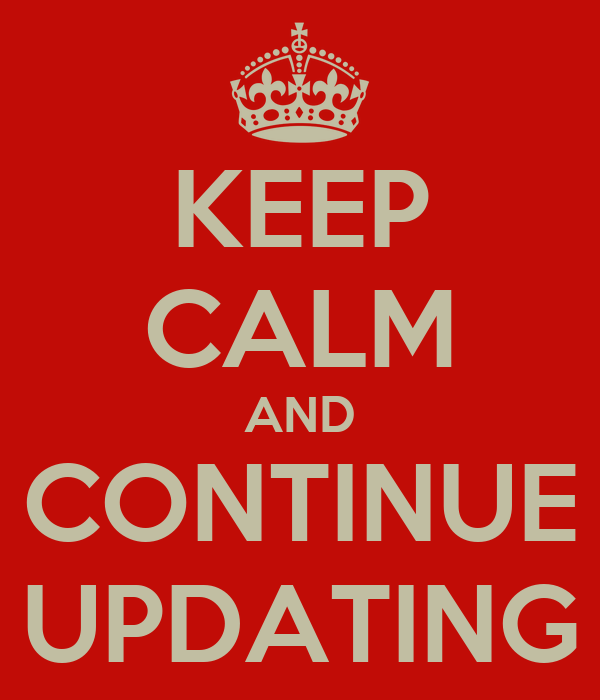 KEEP CALM AND CONTINUE UPDATING