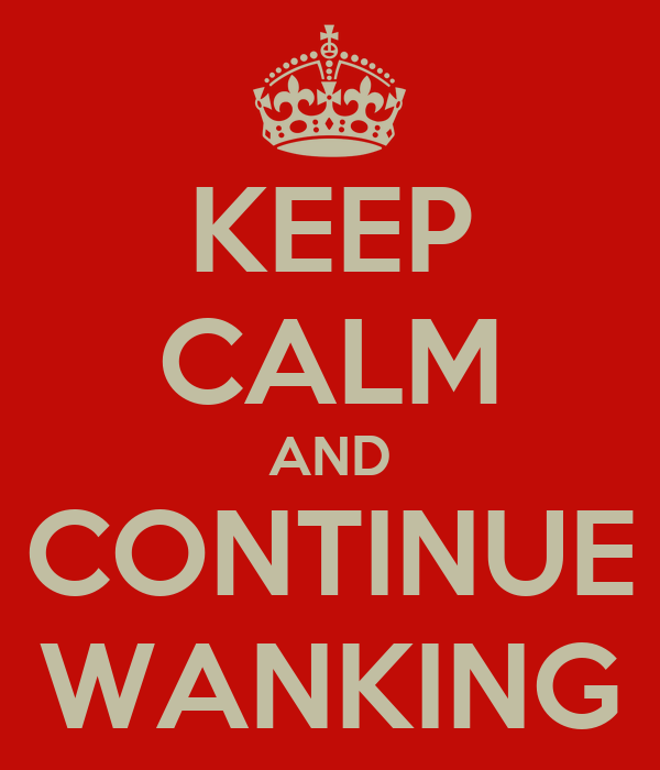 KEEP CALM AND CONTINUE WANKING