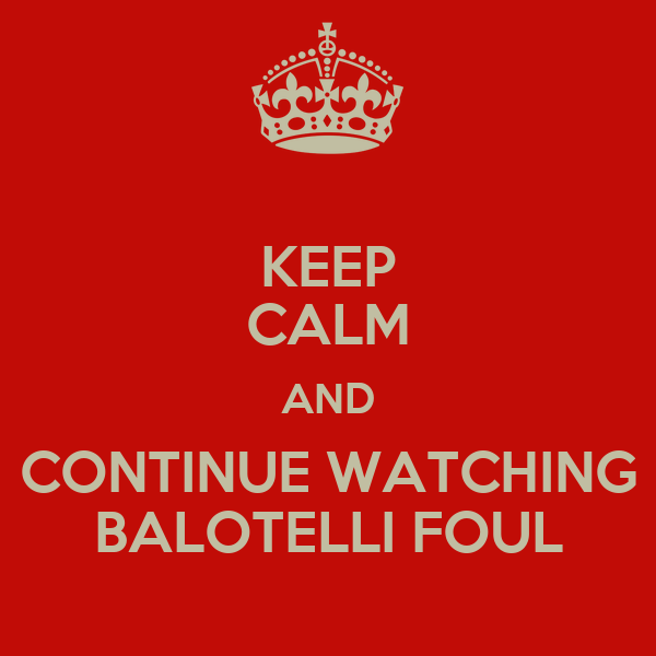 KEEP CALM AND CONTINUE WATCHING BALOTELLI FOUL