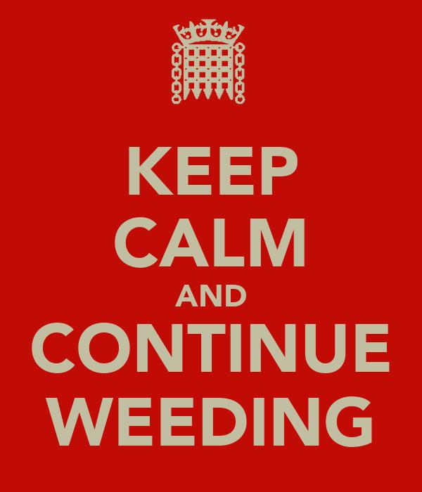 KEEP CALM AND CONTINUE WEEDING