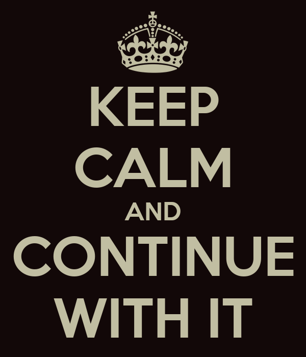 KEEP CALM AND CONTINUE WITH IT