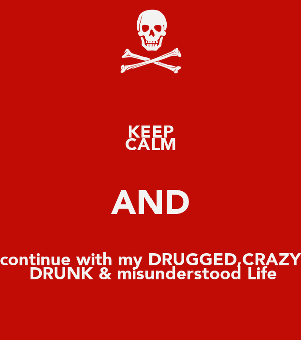 KEEP CALM AND continue with my DRUGGED,CRAZY  DRUNK & misunderstood Life