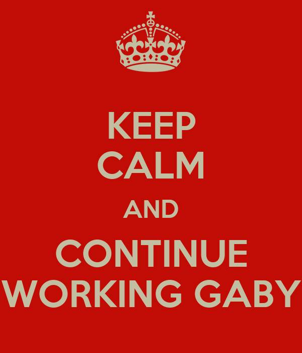 KEEP CALM AND CONTINUE WORKING GABY