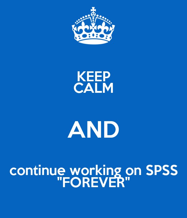 """KEEP CALM AND continue working on SPSS """"FOREVER"""""""