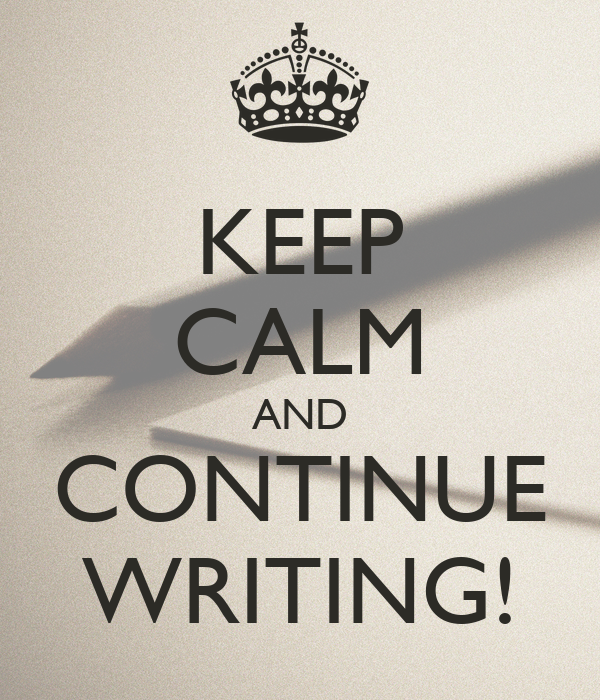 KEEP CALM AND CONTINUE WRITING!