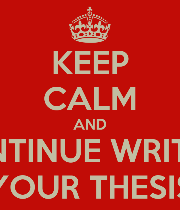 KEEP CALM AND CONTINUE WRITING YOUR THESIS