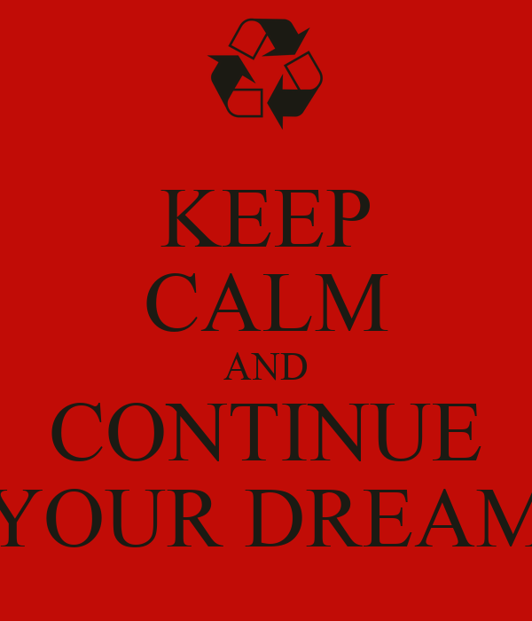 KEEP CALM AND CONTINUE YOUR DREAM