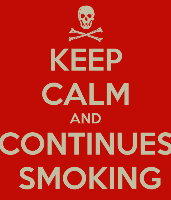 KEEP CALM AND CONTINUES  SMOKING