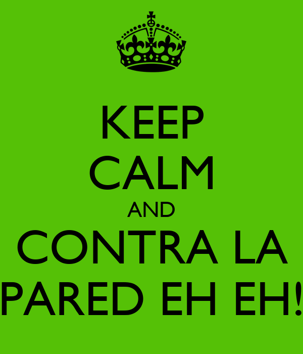KEEP CALM AND CONTRA LA PARED EH EH!