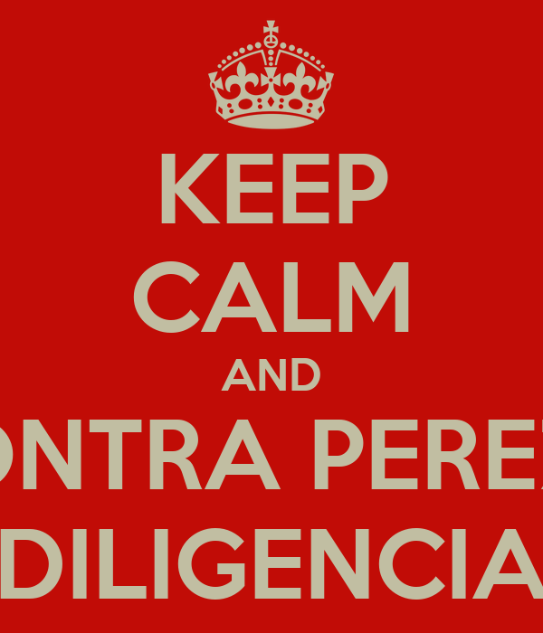 KEEP CALM AND CONTRA PEREZA DILIGENCIA