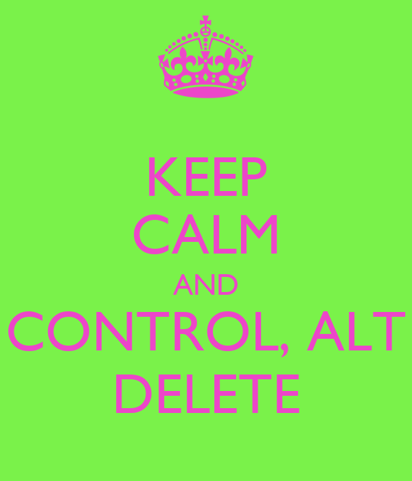 KEEP CALM AND CONTROL, ALT DELETE