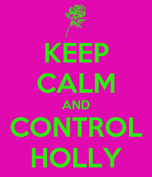 KEEP CALM AND CONTROL HOLLY