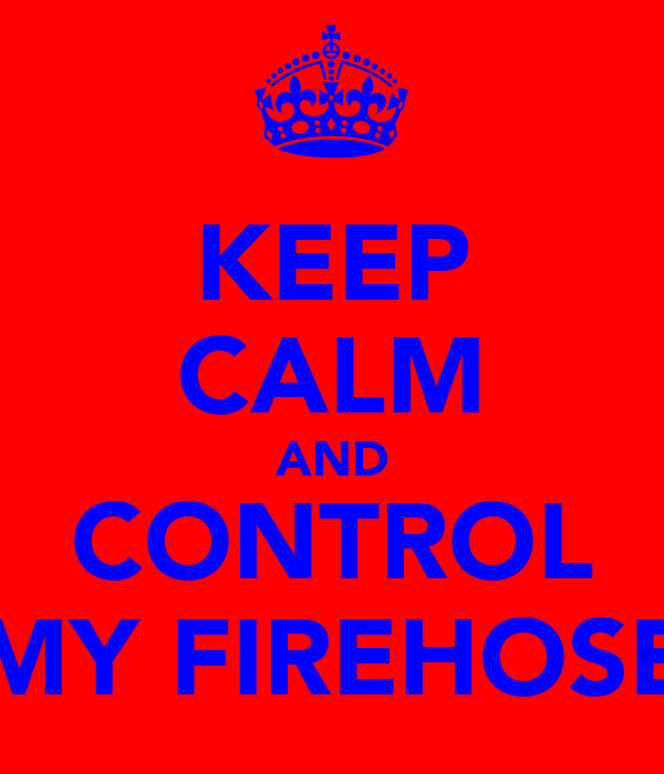 KEEP CALM AND CONTROL MY FIREHOSE