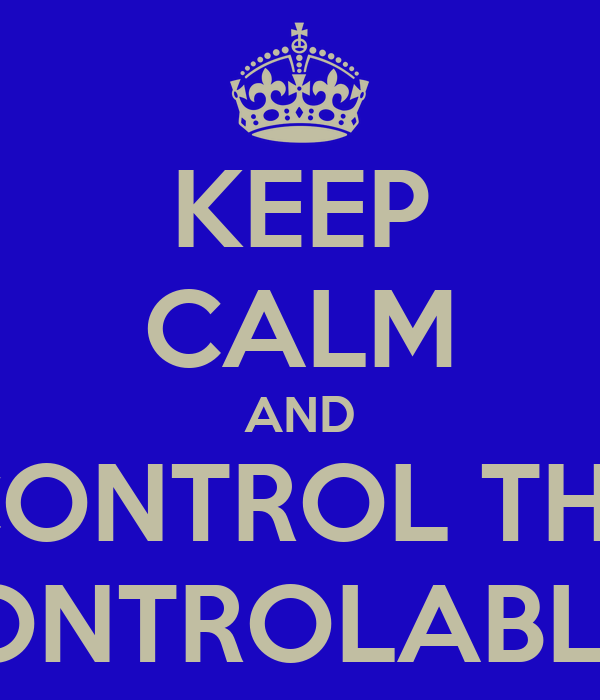 KEEP CALM AND CONTROL THE CONTROLABLES