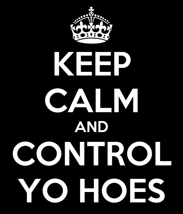 KEEP CALM AND CONTROL YO HOES