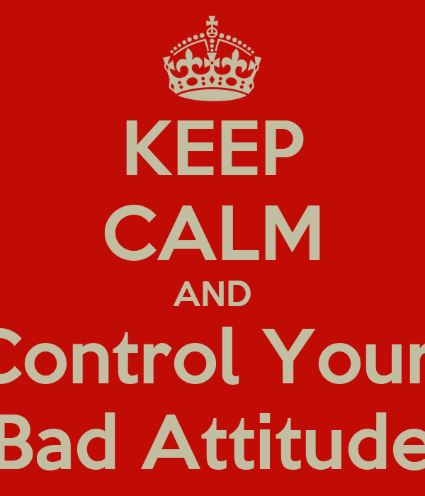 KEEP CALM AND Control Your  Bad Attitude