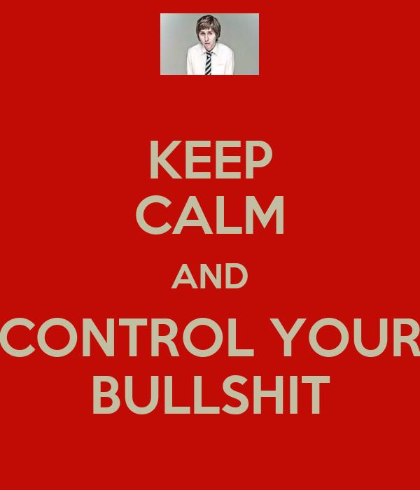 KEEP CALM AND CONTROL YOUR BULLSHIT