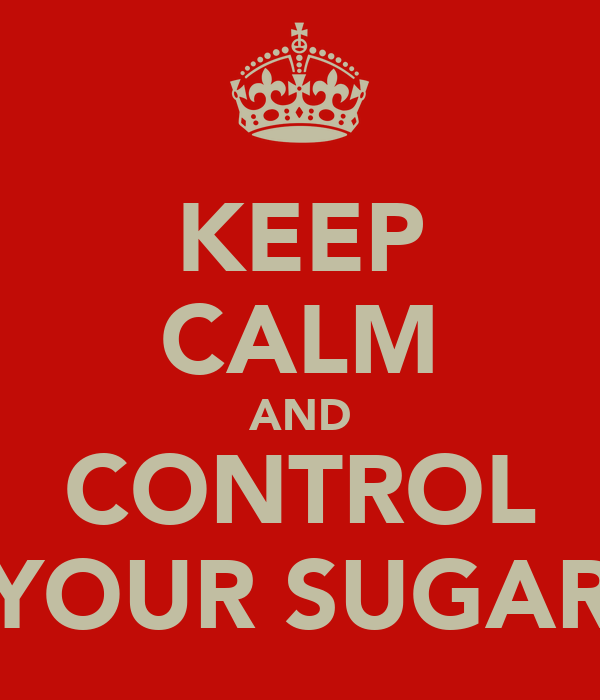 KEEP CALM AND CONTROL YOUR SUGAR