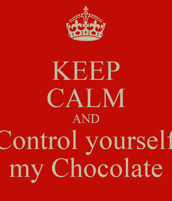 KEEP CALM AND Control yourself my Chocolate