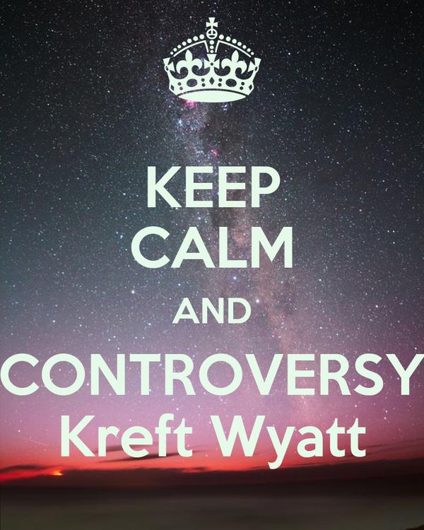 KEEP CALM AND CONTROVERSY Kreft Wyatt