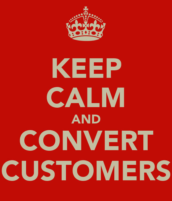 KEEP CALM AND CONVERT CUSTOMERS