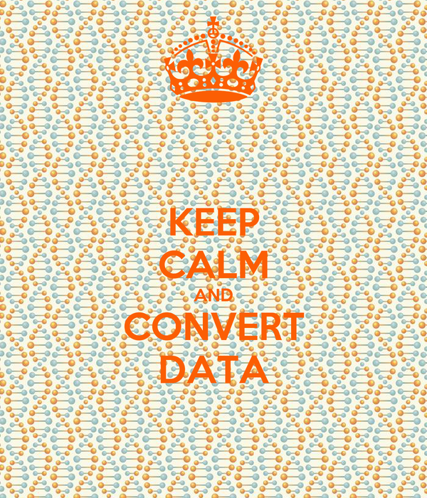 KEEP CALM AND CONVERT DATA