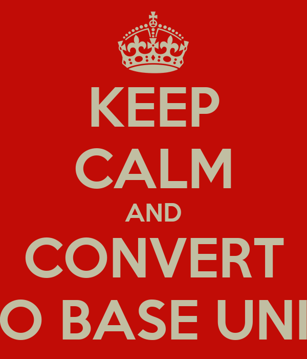 KEEP CALM AND CONVERT TO BASE UNIT