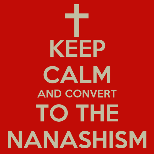 KEEP CALM AND CONVERT TO THE NANASHISM