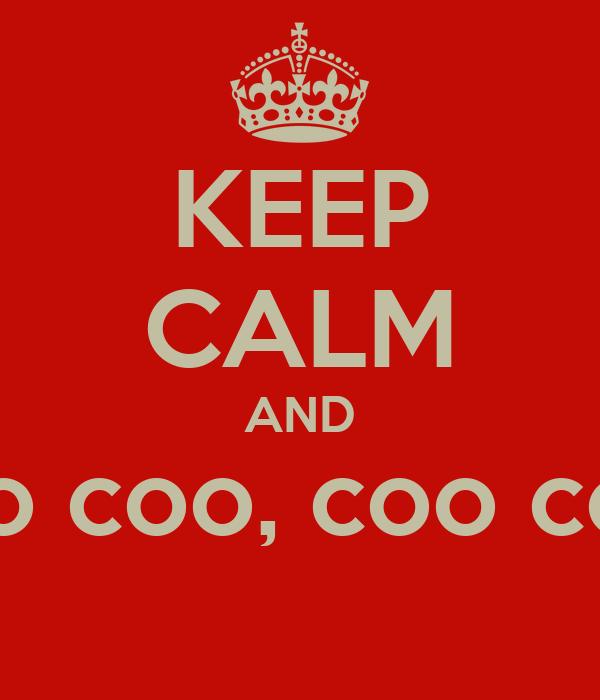 KEEP CALM AND Coo loo coo coo, coo coo coo coo