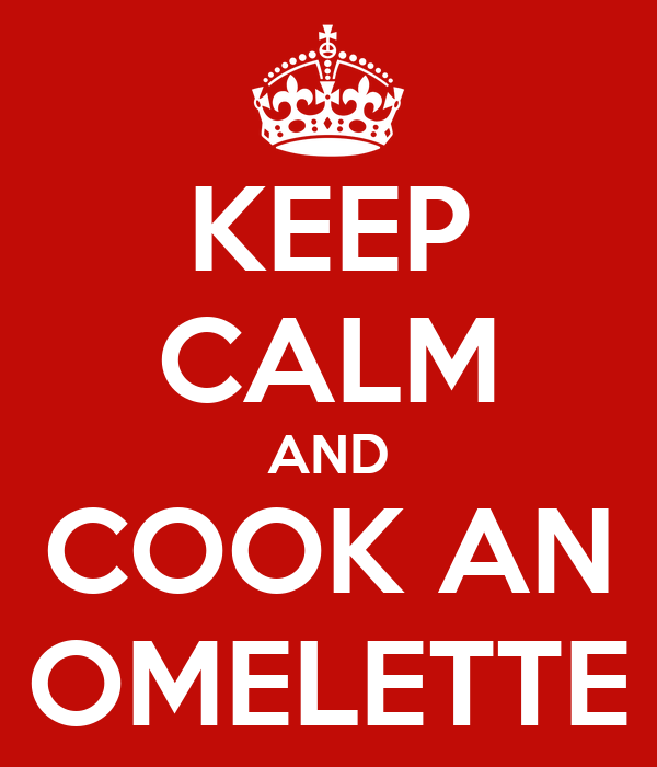 KEEP CALM AND COOK AN OMELETTE