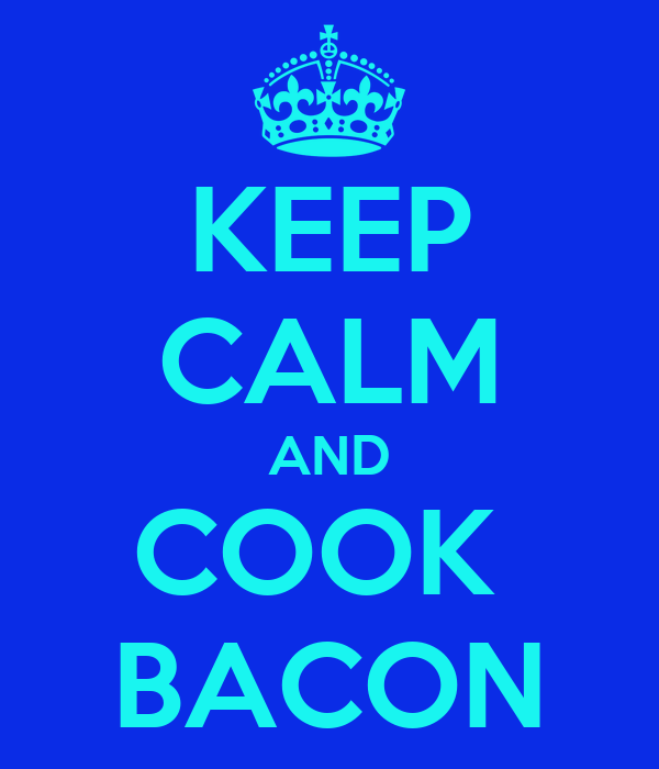 KEEP CALM AND COOK  BACON
