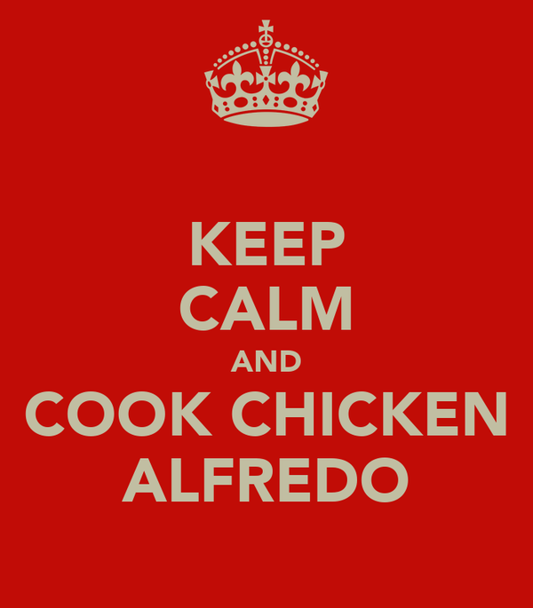 KEEP CALM AND COOK CHICKEN ALFREDO