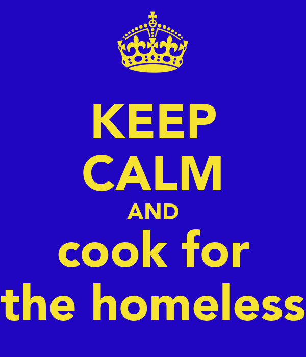 KEEP CALM AND cook for the homeless