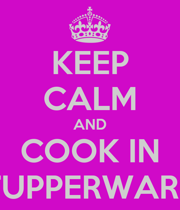 KEEP CALM AND COOK IN TUPPERWARE