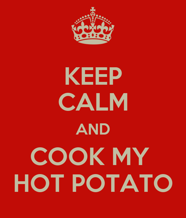 KEEP CALM AND COOK MY  HOT POTATO