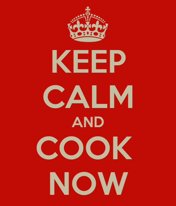 KEEP CALM AND COOK  NOW