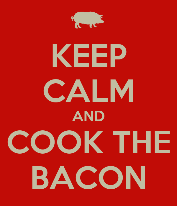 KEEP CALM AND COOK THE BACON